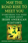 May the Road Rise to Meet You: Everything You Need to Know About Irish American History - Michael Padden, Robert Sullivan