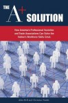 The A+ Solution: How America's Professional Societies and Trade Associations Can Solve the Nation's Workforce Skills Crisis - John Bell, Christine Smith