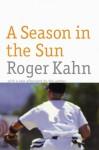 A Season in the Sun - Roger Kahn