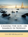 Chasing the Sun: Or Rambles in Norway - R.M. Ballantyne