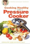 Cooking Healthy with a Pressure Cooker: A Healthy Exchanges Cookbook - JoAnna Lund, Barbara Alpert