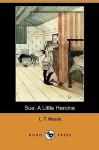 Sue: A Little Heroine - L.T. Meade
