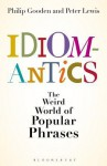 Idiomantics: The Weird and Wonderful World of Popular Phrases - Philip Gooden
