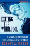 Exiting The Whirlpool: U.s. Foreign Policy Toward Latin America And The Caribbean - Robert A. Pastor