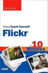 Sams Teach Yourself Flickr in 10 Minutes - Steven Holzner