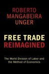 Free Trade Reimagined: The World Division of Labor and the Method of Economics - Roberto Unger