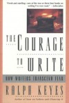 The Courage to Write: How Writers Transcend Fear - Ralph Keyes