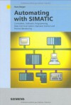 Automating with SIMATIC: Integrated Automation with SIMATIC S7-300/400: Controllers, Software, Programming, Data Communication, Operator Control and Process Monitoring - Hans Berger