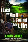 I Lost My Ball and Found My Life: A Novel - Larry Jones