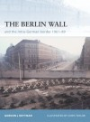 The Berlin Wall: and the Inner-German Border 1961-89 - Gordon L. Rottman, Chris Taylor