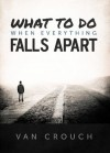 What to Do When Everything Falls Apart - Van Crouch