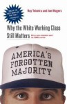 America's Forgotten Majority: Why the White Working Class Still Matters - Ruy Teixeira, Joel Townsley Rogers