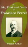 The Life, Trial, and Death of Francisco Ferrer - William Archer