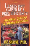 Illness Isn't Caused by a Drug Deficiency!: Healthy Choices & Whole Nutrition - Vic Shayne