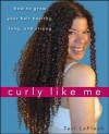 Curly Like Me: How to Grow Your Hair Healthy, Long, and Strong - Teri LaFlesh