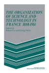 The Organization of Science and Technology in France 1808 1914 - Robert Fox, George Weisz