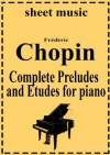 Frederic Chopin - Complete works: Preludes and Etudes (Complete works of Frederic Chopin) - Frédéric Chopin