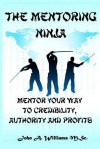 The Mentoring Ninja: Mentor Your Way to Credibility, Authority, and Profits - John A. Williams