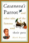 Casanova's Parrot: And Other Tales of the Famous and Their Pets - Mark Bryant