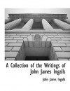 A Collection of the Writings of John James Ingalls - John James Ingalls