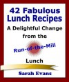 42 Fabulous Lunch Recipes : A Delightful Change from the Run-of-the-Mill Lunch - Sarah Evans