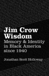 Jim Crow Wisdom: Memory and Identity in Black America Since 1940 - Jonathan Scott Holloway