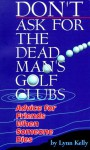 Don't Ask for the Dead Man's Golf Clubs: Advice for Friends When Someone Dies - Lynne Kelly