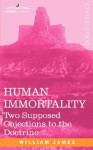 Human Immortality: Two Supposed Objections to the Doctrine - William James