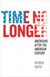 Time No Longer: Americans After the American Century - Patrick Smith