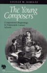 The Young Composers: Composition's Beginnings in Nineteenth-Century Schools - Lucille M. Schultz