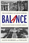 Balance: The Economics of Great Powers from Ancient Rome to Modern America - Glenn Hubbard, Tim Kane