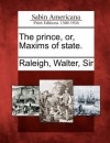 The Prince, Or, Maxims of State. - Walter Raleigh