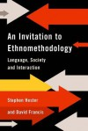 An Invitation to Ethnomethodology: Language, Society and Interaction - David Francis, Stephen K. Hester