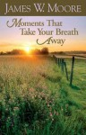 Moments That Take Your Breath Away - James W. Moore