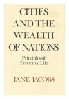 Cities and the Wealth of Nations: Principles of Economic Life - Jane Jacobs