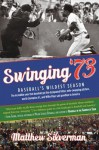 Swinging '73: Baseball's Wildest Season - Matthew Silverman