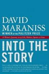 Into the Story: A Writer's Journey through Life, Politics, Sports and Loss - David Maraniss