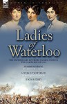 Ladies of Waterloo: The Experiences of Three Women During the Campaign of 1815 - Charlotte Ann Eaton, Magdalene de Lancey, Juana Smith