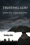 Trusting God When Bad Things Happen - Shelley Hitz