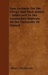 Four Lectures on the Clergy and Their Duties - Addressed to the Unattached Students of the University of Oxford - Henry MacKenzie
