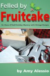 Felled Fruitcake (Alana O'Neill Mystery Stories with Vintage Recipes, #3) - Amy Alessio