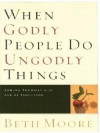 When Godly People Do Ungodly Things: Arming Yourself in the Age of Seduction - Beth Moore