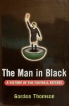 The Man In Black: A History Of The Football Referee - Gordon Thomson