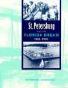 St. Petersburg and the Florida Dream, 1888-1950 - Raymond Arsenault