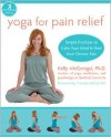 Yoga for Pain Relief: Simple Practices to Calm Your Mind and Heal Your Chronic Pain - Kelly McGonigal, Timothy Mccall