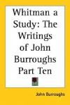 Whitman a Study: The Writings of John Burroughs Part Ten - John Burroughs