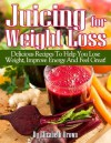 Juicing For Weight Loss: Delicious Recipes That Help You Lose Weight, Improve Energy And Feel Great! - Elizabeth Brown