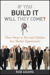 If You Build It Will They Come?: Three Steps to Test and Validate Any Market Opportunity - Rob Adams