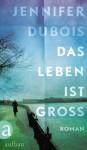 Das Leben ist groß: Roman (German Edition) - Jennifer duBois