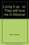 Living it up : or, They still love me in Altoona! - George Burns